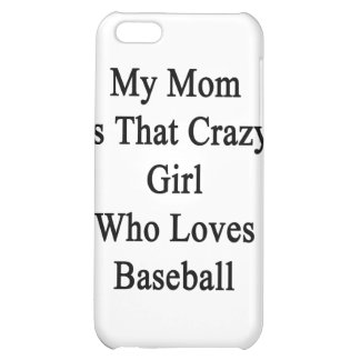 My Mom Is That Crazy Girl Who Loves Baseball iPhone 5C Cover