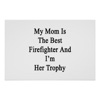 My Mom Is The Best Firefighter And I'm Her Trophy. Poster