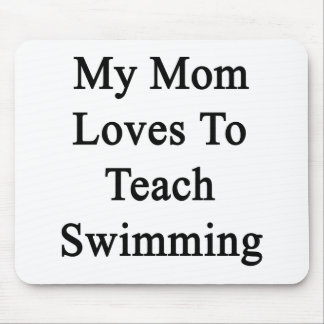 My Mom Loves To Teach Swimming Mouse Pad