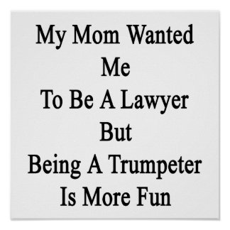 My Mom Wanted Me To Be A Lawyer But Being A Trumpe Poster