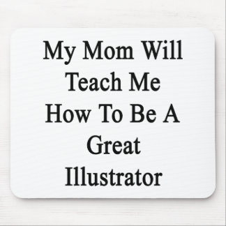 My Mom Will Teach Me How To Be A Great Illustrator Mousepads