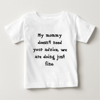 My mommy doesn't need your advice, we are doing... baby T-Shirt