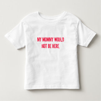 MY MOMMY WOULD NOT BE HERE, TODDLER T-Shirt