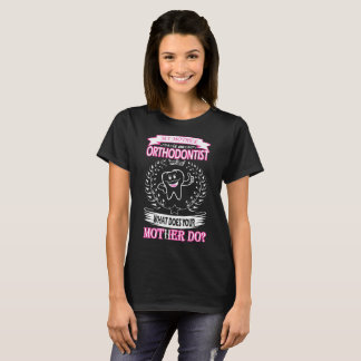 My Mother Is Orthodontist What Does Your Mother Do T-Shirt