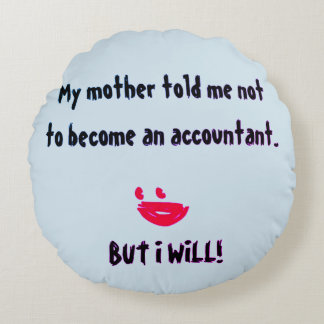 """""""My Mother Told Me Not To Become An Accountant"""" Round Cushion"""