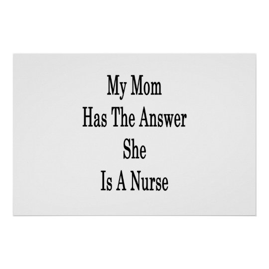 My Mum Has The Answer She Is A Nurse Poster