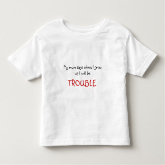 My mum says when I growup I will be , TROUBLE Toddler T-Shirt