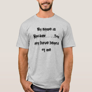 My name is Hacker. . . . .You may have heard of me T-Shirt