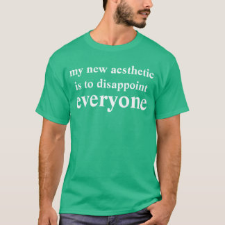 my new aesthetic is to disappoint everyone T-Shirt