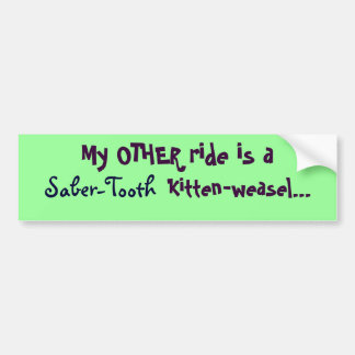 My OTHER ride is a saber-tooth  kitten-weasel, ... Bumper Sticker