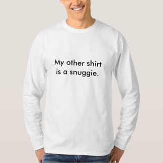 My other shirt is a snuggie.