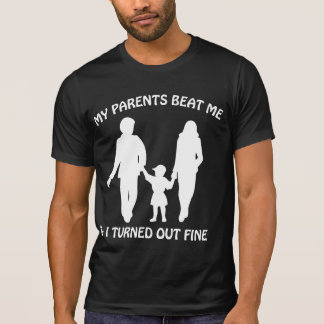 My Parents Beat Me And I Turned Out Fine Tees