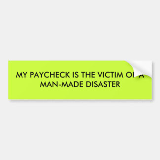 MY PAYCHECK IS THE VICTIM OF A MAN-MADE DISASTER BUMPER STICKER