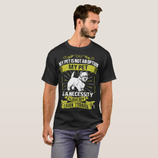 My Pet Is Necessity I Love My Cairn Terrier Dog T-Shirt