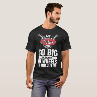 My Peter Is So Big It Takes 18 Wheels To Hold It U T-Shirt