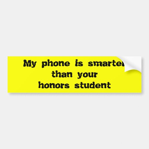 My phone is smarter than your honors student bumper sticker