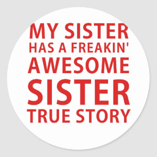My Sister Has a Freakin Awesome Sister True Story Classic Round Sticker