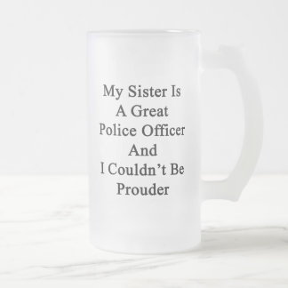 My Sister Is A Great Police Officer And I Couldn't Frosted Glass Beer Mug