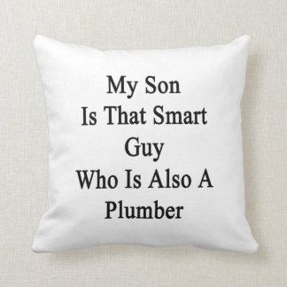 My Son Is That Smart Guy Who Is Also A Plumber Cushion