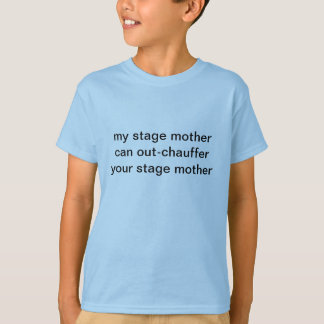 My Stage Mother Can Out-Chauffer Your Stage Mother T-Shirt