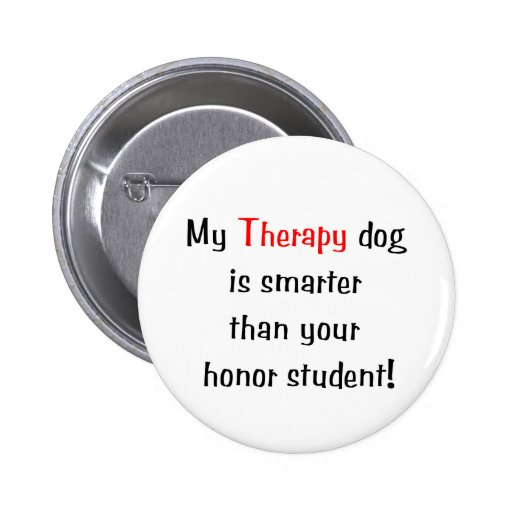 My Therapy Dog is smarter than your honor student Pins