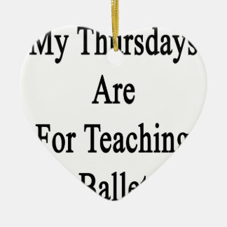 My Thursdays Are For Teaching Ballet Ceramic Heart Decoration