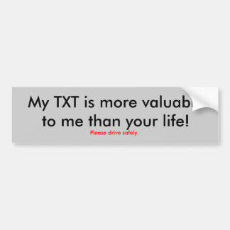 My TXT is more valuable to me than your life! Bumper Sticker