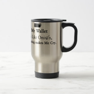 My Wallet is Like an Onion, Opening Makes Me Cry Travel Mug