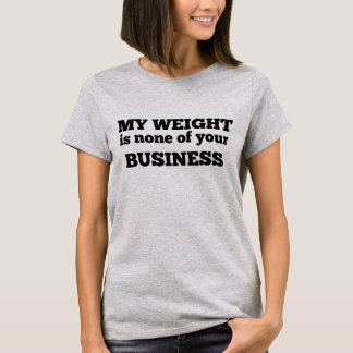 MY WEIGHT IS NONE OF YOUR BUSINESS T-Shirt