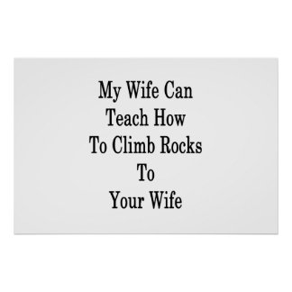 My Wife Can Teach How To Climb Rocks To Your Wife Poster