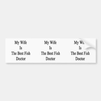 My Wife Is The Best Fish Doctor Bumper Stickers
