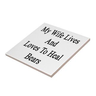 My Wife Lives And Loves To Heal Bears Tiles
