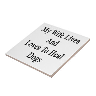 My Wife Lives And Loves To Heal Dogs Tiles