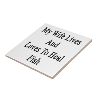 My Wife Lives And Loves To Heal Fish Ceramic Tile