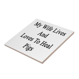 My Wife Lives And Loves To Heal Pigs Ceramic Tiles