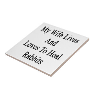 My Wife Lives And Loves To Heal Rabbits Ceramic Tile
