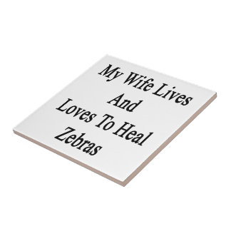 My Wife Lives And Loves To Heal Zebras Ceramic Tile