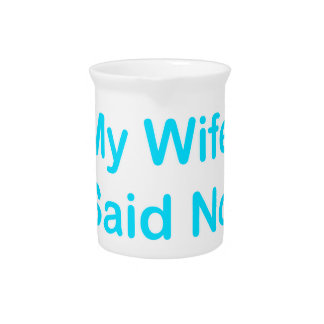 My Wife Said No In A Light Blue Font Pitchers
