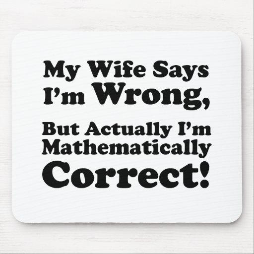 My Wife Says I'm Wrong, But I'm Mathematically... Mouse Pads
