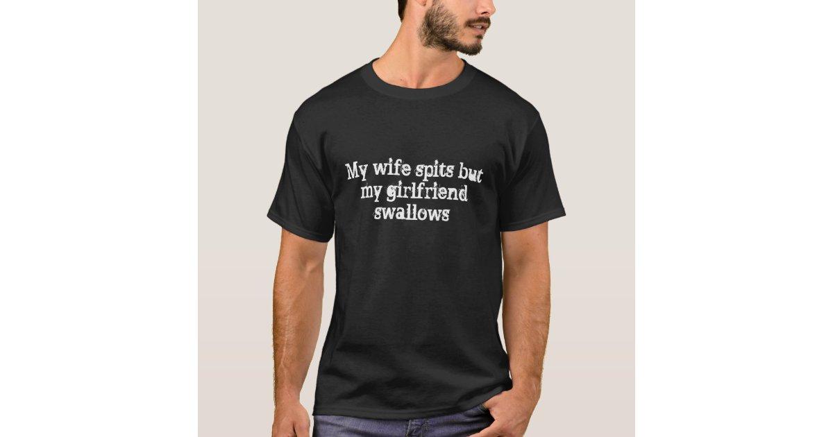 My wife spits but my girlfriend swallows T-Shirt | Zazzle