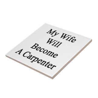 My Wife Will Become A Carpenter Ceramic Tiles
