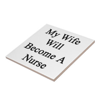 My Wife Will Become A Nurse Ceramic Tiles