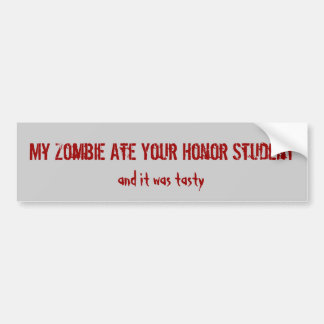 My Zombie Ate Your Honor Student, and it was ta... Car Bumper Sticker