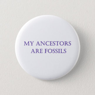 Myancestors are fossils 6 cm round badge