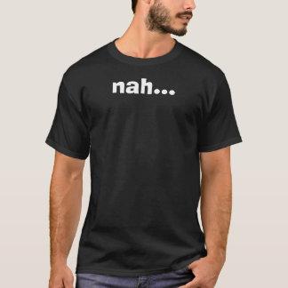 nah... T-Shirt