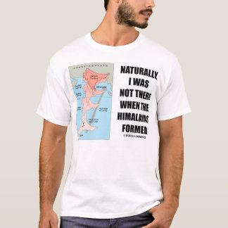 Naturally, I Was Not There When Himalayas Formed T-Shirt