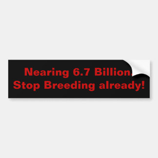 Nearing 6.7 Billion.Stop Breeding already! Bumper Sticker