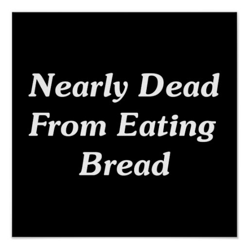 Nearly Dead From Eating Bread Print