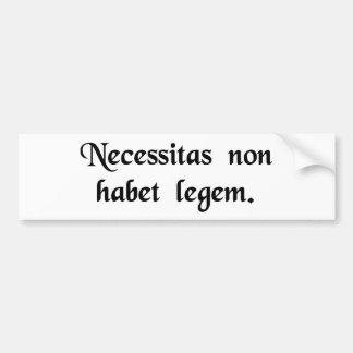 Necessity knows no law. bumper sticker