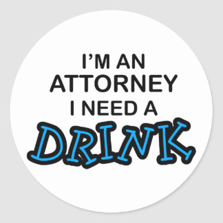 Need a Drink - Attorney Round Sticker